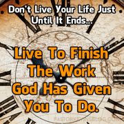 Blog-Don't-Live-Your-Life-Just-Until-It-Ends-Live-To-Finish-The-Word-God-Has-Given-You-To-Do
