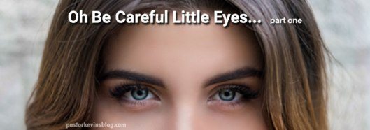 Blog-Oh-be-careful-little-eyes-part-1-03.14.17