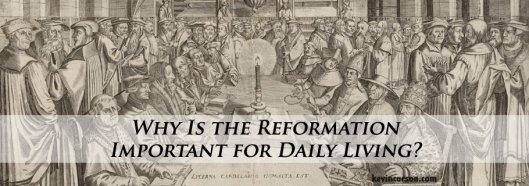 Blog-Why-is-the-Reformation-Important-for-Daily-Living